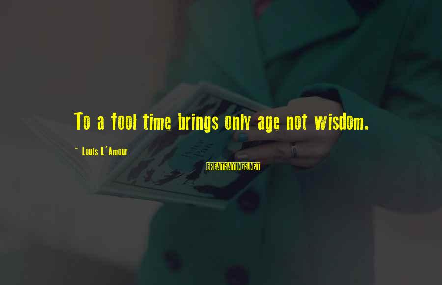 L Amour Sayings By Louis L'Amour: To a fool time brings only age not wisdom.