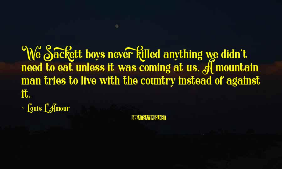 L Amour Sayings By Louis L'Amour: We Sackett boys never killed anything we didn't need to eat unless it was coming