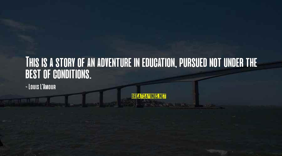 L Amour Sayings By Louis L'Amour: This is a story of an adventure in education, pursued not under the best of