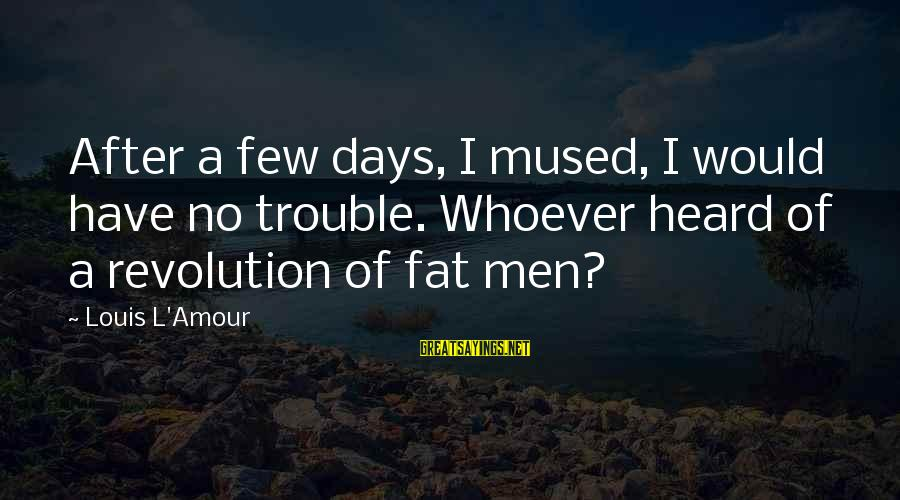 L Amour Sayings By Louis L'Amour: After a few days, I mused, I would have no trouble. Whoever heard of a