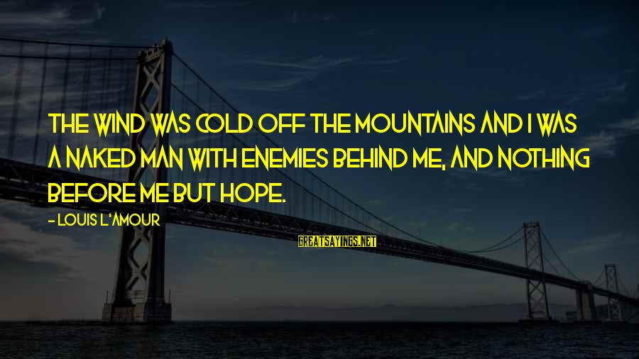 L Amour Sayings By Louis L'Amour: The wind was cold off the mountains and I was a naked man with enemies