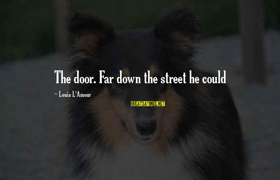 L Amour Sayings By Louis L'Amour: The door. Far down the street he could