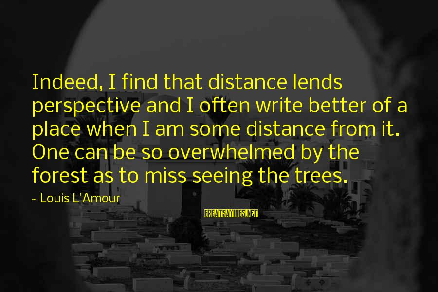 L Amour Sayings By Louis L'Amour: Indeed, I find that distance lends perspective and I often write better of a place