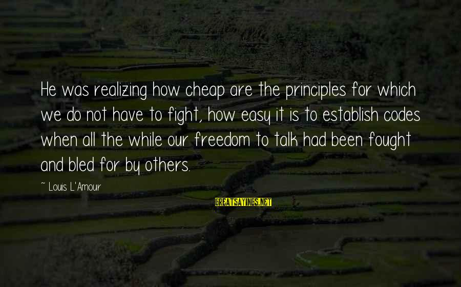 L Amour Sayings By Louis L'Amour: He was realizing how cheap are the principles for which we do not have to