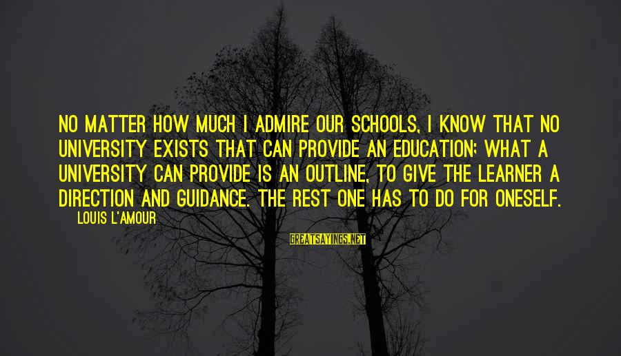 L Amour Sayings By Louis L'Amour: No matter how much I admire our schools, I know that no university exists that