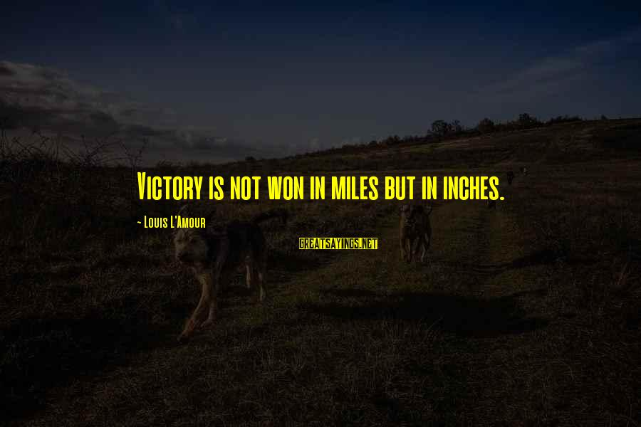 L Amour Sayings By Louis L'Amour: Victory is not won in miles but in inches.