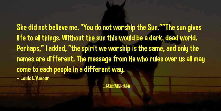 """L Amour Sayings By Louis L'Amour: She did not believe me. """"You do not worship the Sun.""""""""The sun gives life to"""