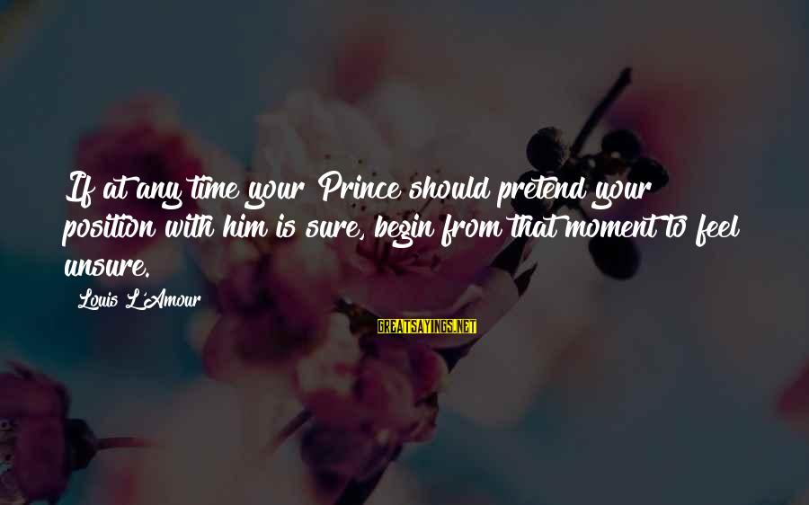 L Amour Sayings By Louis L'Amour: If at any time your Prince should pretend your position with him is sure, begin
