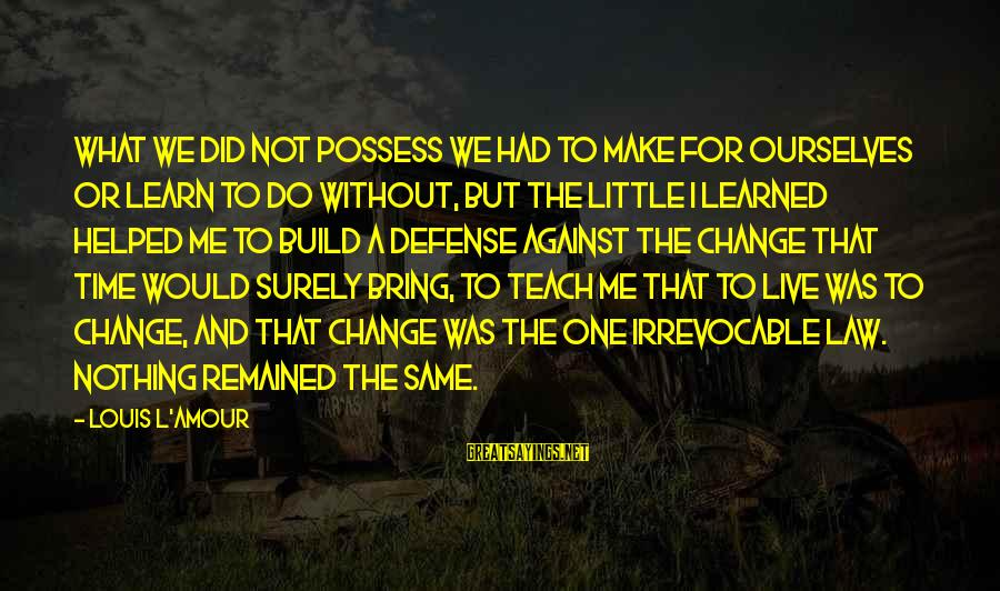 L Amour Sayings By Louis L'Amour: What we did not possess we had to make for ourselves or learn to do