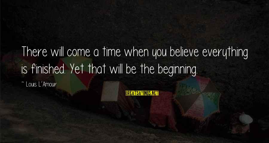 L Amour Sayings By Louis L'Amour: There will come a time when you believe everything is finished. Yet that will be