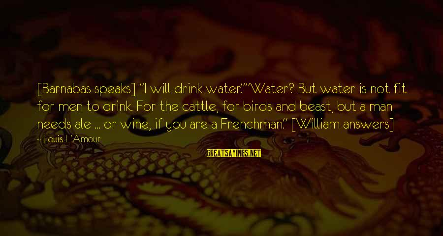 """L Amour Sayings By Louis L'Amour: [Barnabas speaks] """"I will drink water.""""""""Water? But water is not fit for men to drink."""