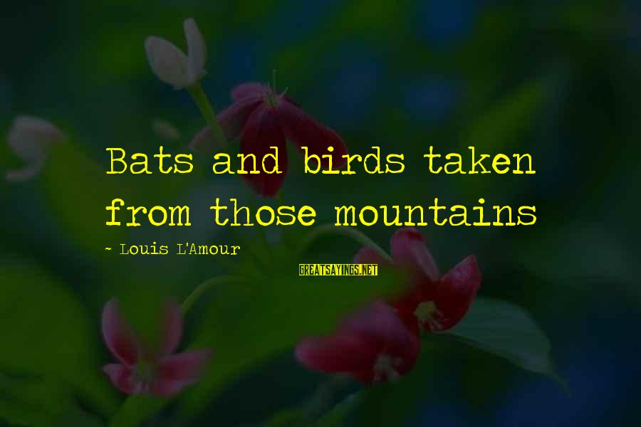 L Amour Sayings By Louis L'Amour: Bats and birds taken from those mountains