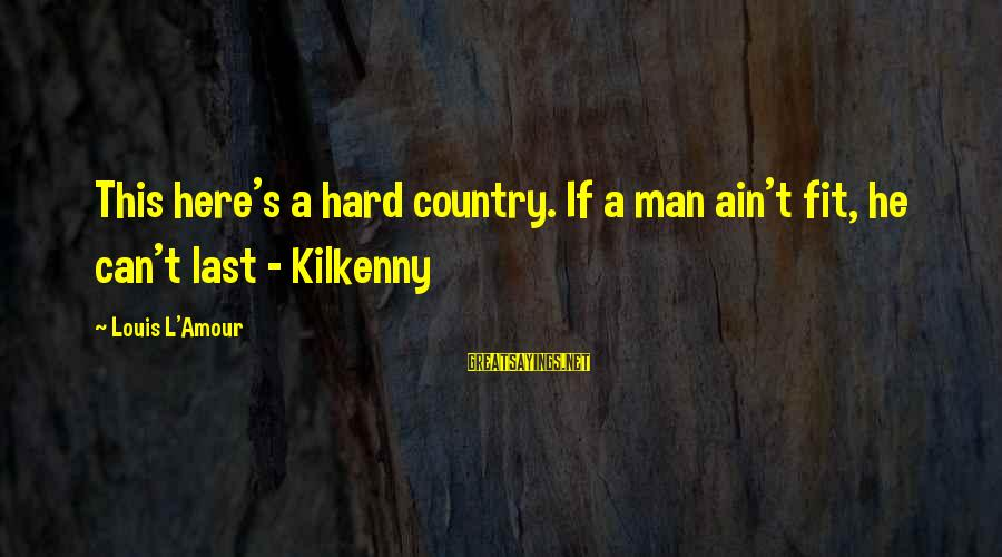 L Amour Sayings By Louis L'Amour: This here's a hard country. If a man ain't fit, he can't last - Kilkenny