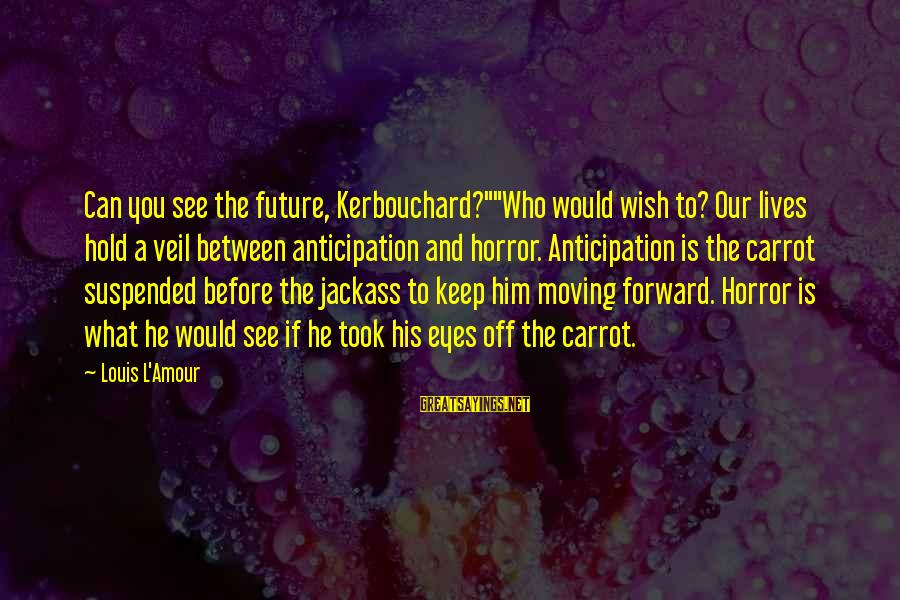 """L Amour Sayings By Louis L'Amour: Can you see the future, Kerbouchard?""""""""Who would wish to? Our lives hold a veil between"""