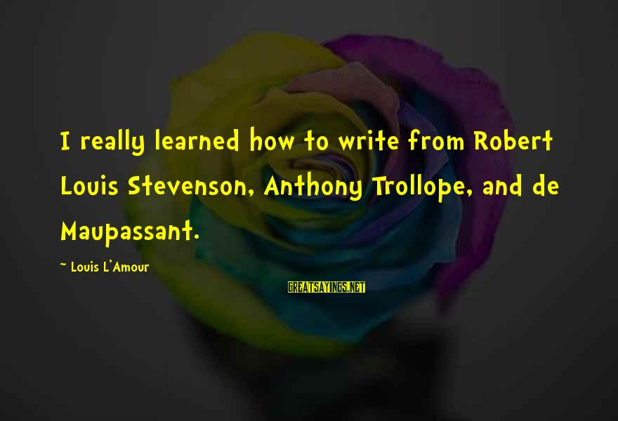 L Amour Sayings By Louis L'Amour: I really learned how to write from Robert Louis Stevenson, Anthony Trollope, and de Maupassant.