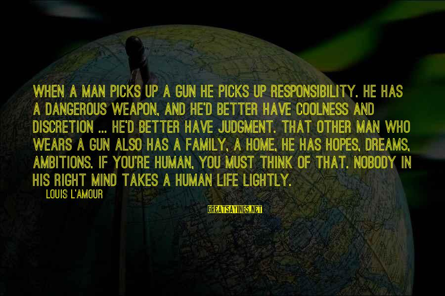 L Amour Sayings By Louis L'Amour: When a man picks up a gun he picks up responsibility. He has a dangerous