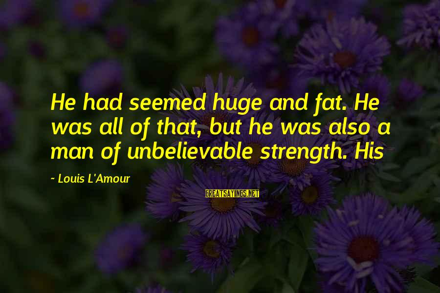 L Amour Sayings By Louis L'Amour: He had seemed huge and fat. He was all of that, but he was also