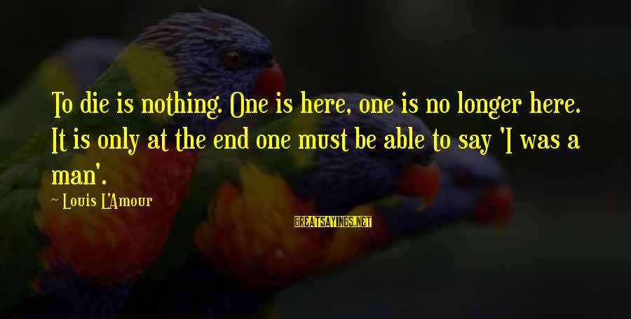 L Amour Sayings By Louis L'Amour: To die is nothing. One is here, one is no longer here. It is only