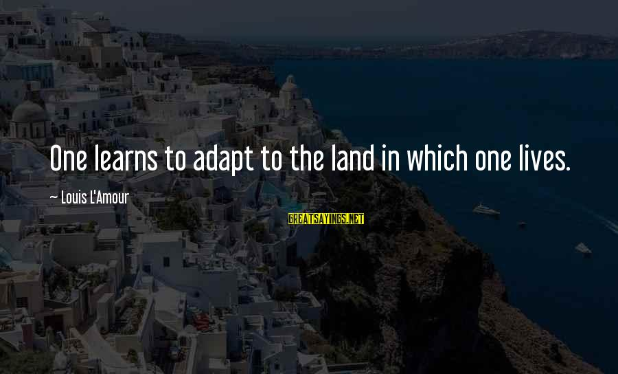 L Amour Sayings By Louis L'Amour: One learns to adapt to the land in which one lives.
