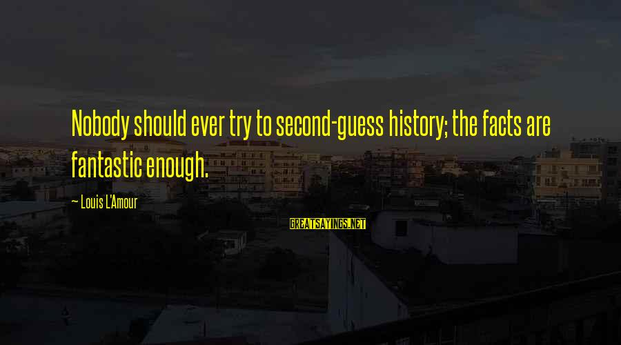 L Amour Sayings By Louis L'Amour: Nobody should ever try to second-guess history; the facts are fantastic enough.