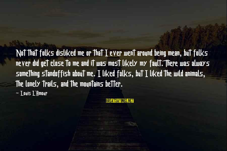 L Amour Sayings By Louis L'Amour: Not that folks disliked me or that I ever went around being mean, but folks