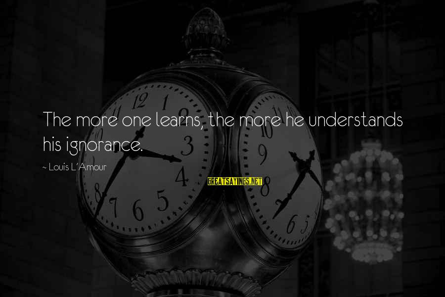 L Amour Sayings By Louis L'Amour: The more one learns, the more he understands his ignorance.