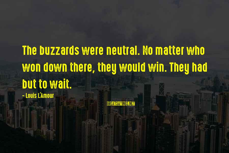L Amour Sayings By Louis L'Amour: The buzzards were neutral. No matter who won down there, they would win. They had