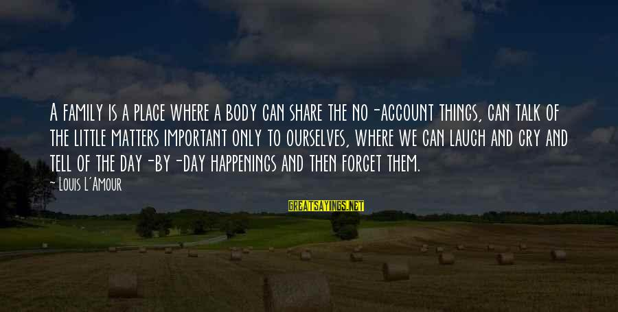 L Amour Sayings By Louis L'Amour: A family is a place where a body can share the no-account things, can talk