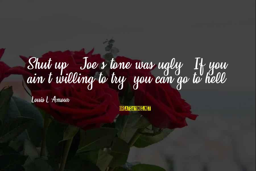 """L Amour Sayings By Louis L'Amour: Shut up!"""" Joe's tone was ugly. """"If you ain't willing to try, you can go"""