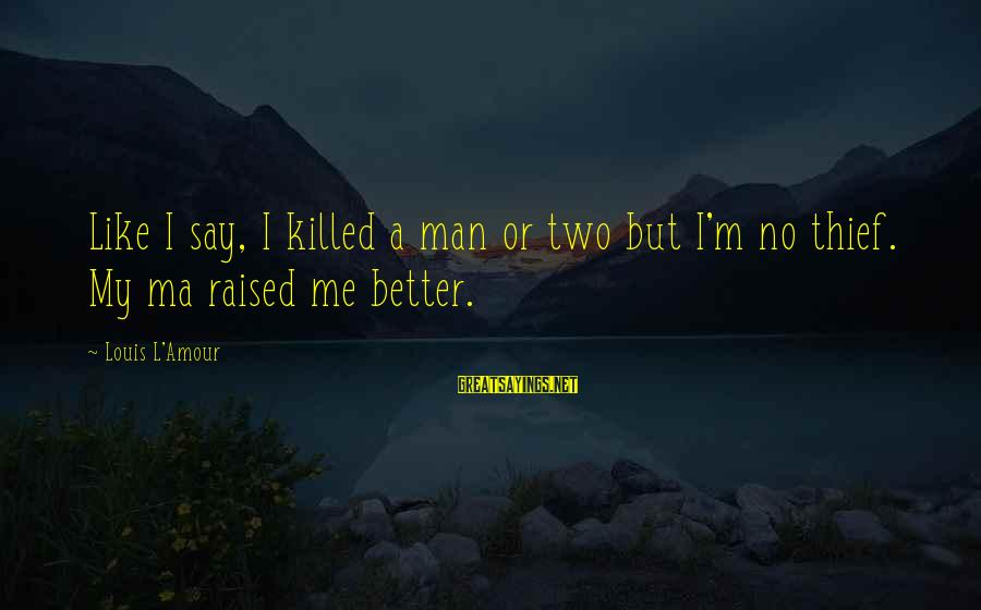 L Amour Sayings By Louis L'Amour: Like I say, I killed a man or two but I'm no thief. My ma