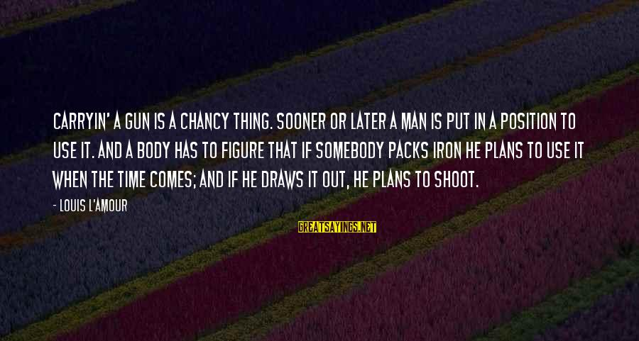 L Amour Sayings By Louis L'Amour: Carryin' a gun is a chancy thing. Sooner or later a man is put in