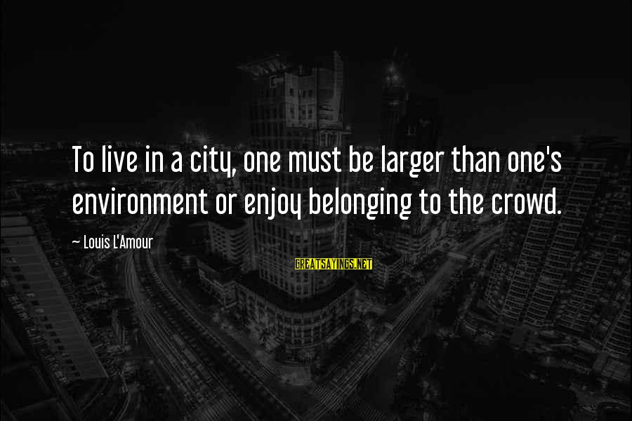 L Amour Sayings By Louis L'Amour: To live in a city, one must be larger than one's environment or enjoy belonging