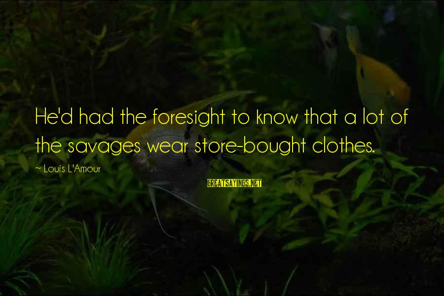 L Amour Sayings By Louis L'Amour: He'd had the foresight to know that a lot of the savages wear store-bought clothes.