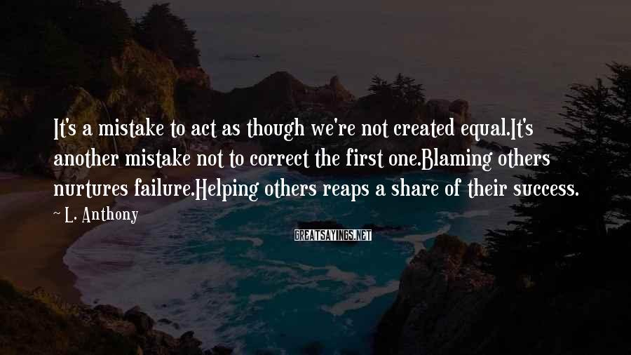 L. Anthony Sayings: It's a mistake to act as though we're not created equal.It's another mistake not to
