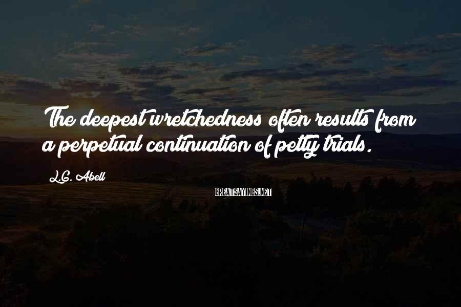 L.G. Abell Sayings: The deepest wretchedness often results from a perpetual continuation of petty trials.