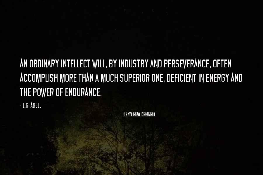 L.G. Abell Sayings: An ordinary intellect will, by industry and perseverance, often accomplish more than a much superior