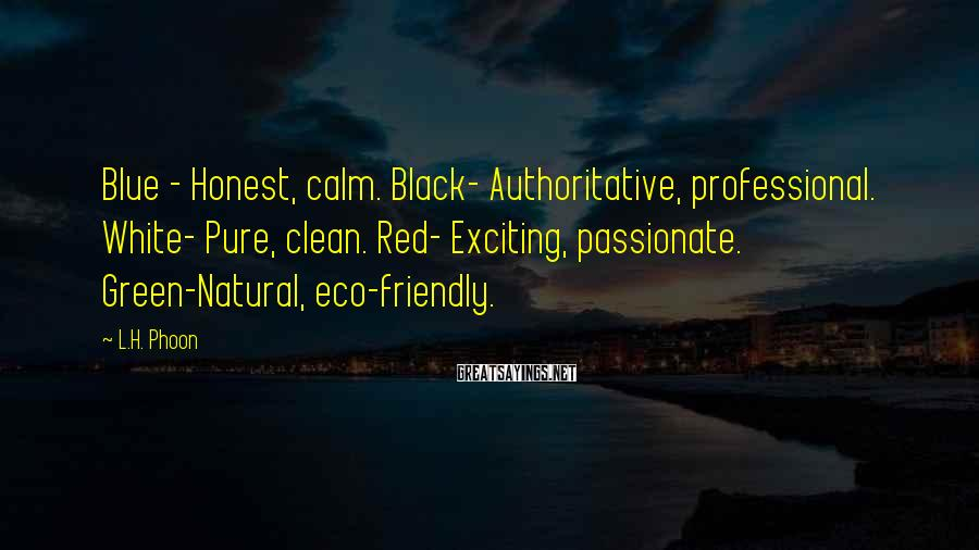 L.H. Phoon Sayings: Blue - Honest, calm. Black- Authoritative, professional. White- Pure, clean. Red- Exciting, passionate. Green-Natural, eco-friendly.