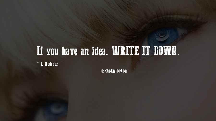 L Hodgson Sayings: If you have an idea. WRITE IT DOWN.