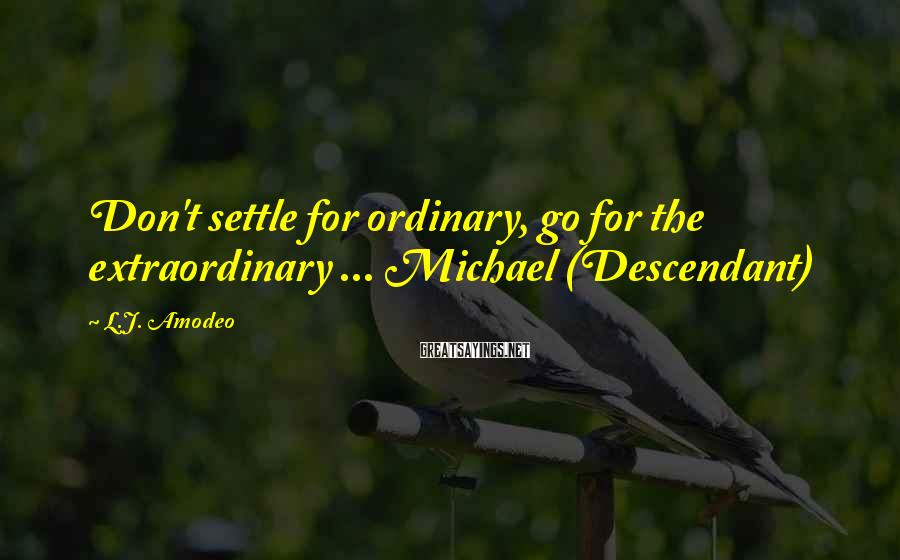 L.J. Amodeo Sayings: Don't settle for ordinary, go for the extraordinary ... Michael (Descendant)