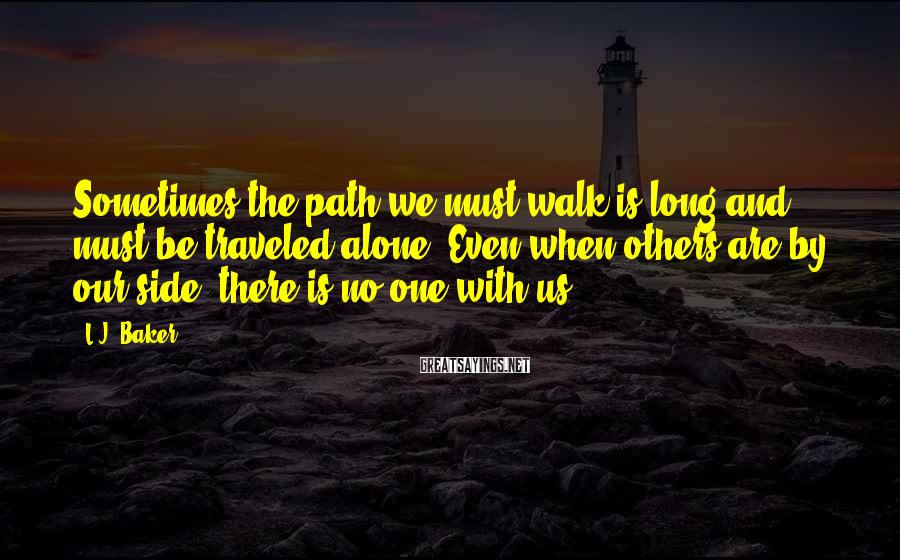 L.J. Baker Sayings: Sometimes the path we must walk is long and must be traveled alone. Even when
