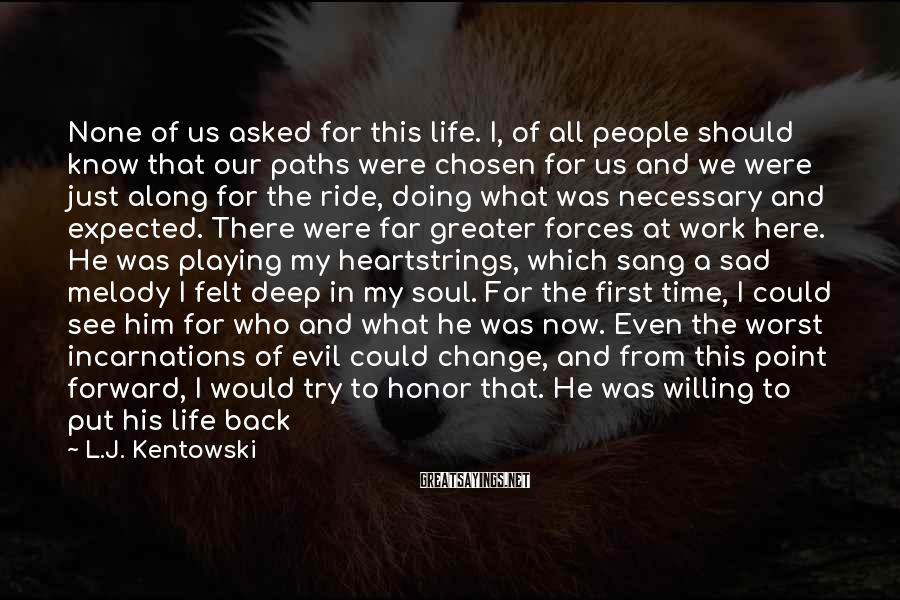 L.J. Kentowski Sayings: None of us asked for this life. I, of all people should know that our
