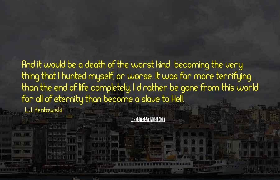 L.J. Kentowski Sayings: And it would be a death of the worst kind; becoming the very thing that