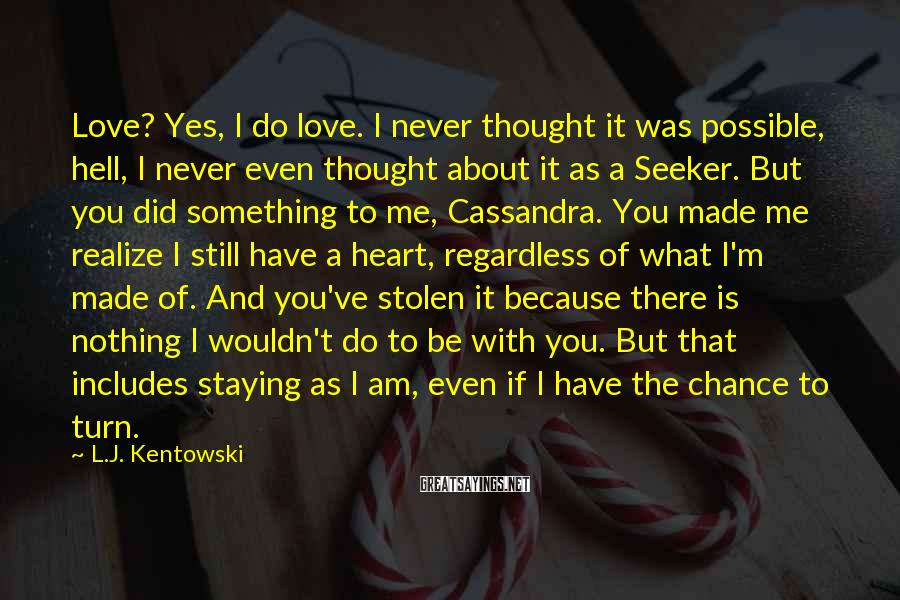 L.J. Kentowski Sayings: Love? Yes, I do love. I never thought it was possible, hell, I never even