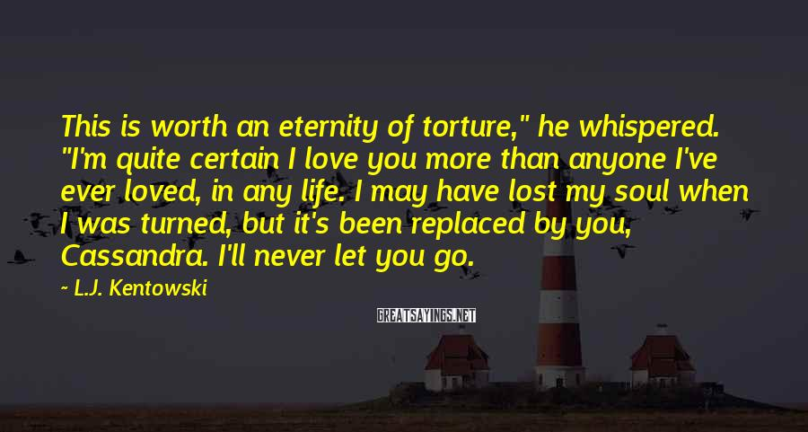 "L.J. Kentowski Sayings: This is worth an eternity of torture,"" he whispered. ""I'm quite certain I love you"