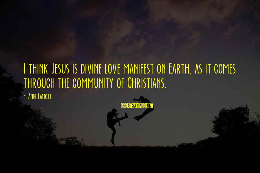 L Love Jesus Sayings By Anne Lamott: I think Jesus is divine love manifest on Earth, as it comes through the community