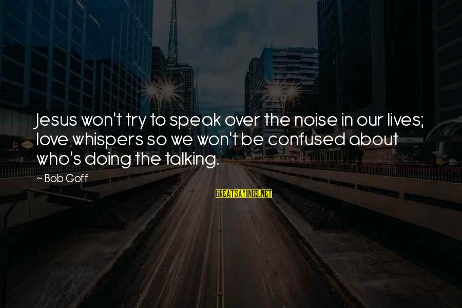 L Love Jesus Sayings By Bob Goff: Jesus won't try to speak over the noise in our lives; love whispers so we
