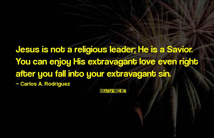 L Love Jesus Sayings By Carlos A. Rodriguez: Jesus is not a religious leader; He is a Savior. You can enjoy His extravagant
