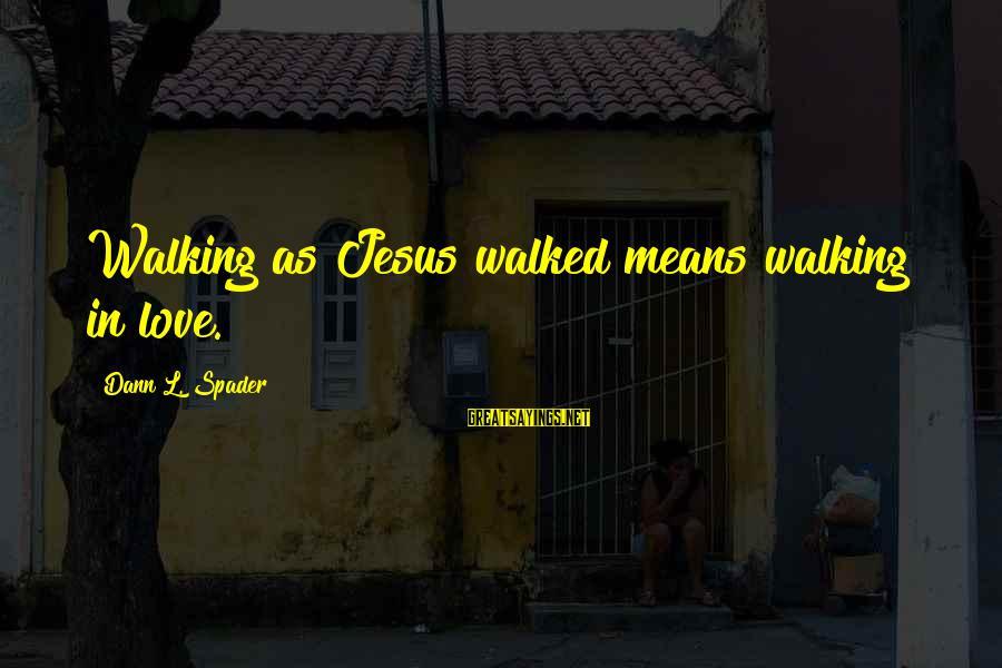 L Love Jesus Sayings By Dann L. Spader: Walking as Jesus walked means walking in love.