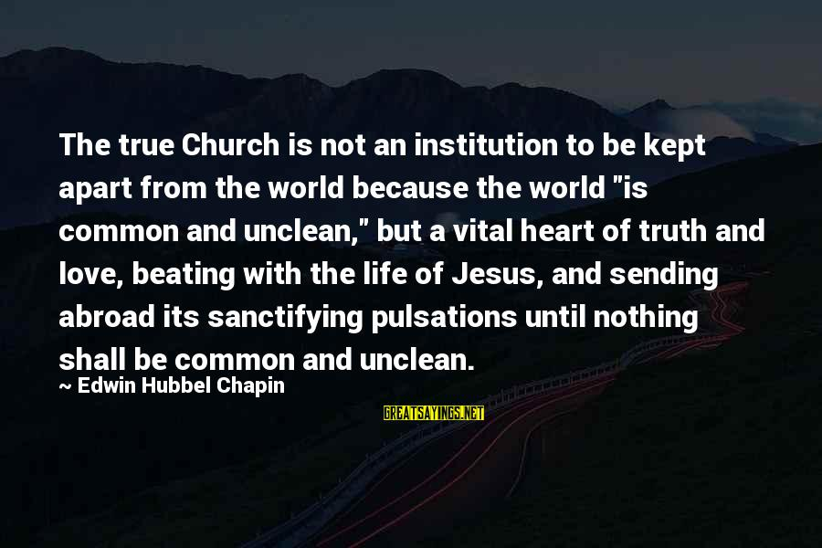 L Love Jesus Sayings By Edwin Hubbel Chapin: The true Church is not an institution to be kept apart from the world because