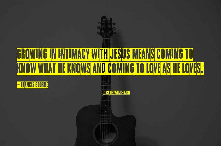 L Love Jesus Sayings By Francis George: Growing in intimacy with Jesus means coming to know what he knows and coming to